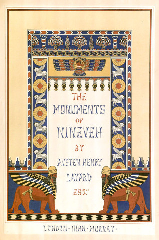 Austen Henry Layard. Monuments of Nineveh. London-John Murray, 1853, t.p. ISAW Antiquarian Collection N5380.L3 1849 Folio